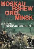 Moskau, Rshew, Orel, Minsk. Bildbericht der Heeresgruppe Mitte 1941-1944