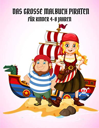 Das große Malbuch Piraten Für Kinder 4-8 Jahren: Malbuch zum Thema Piraten für Kinder und Kleinkinder, Jungen oder Mädchen, Alter 4-8, 8-12, Spaß und ... mit Piraten, Schiffen und Schätzen