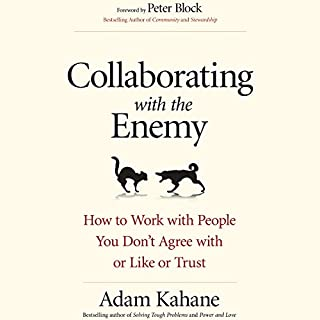 Collaborating with the Enemy     How to Work with People You Don't Agree with or Like or Trust              By:                                                                                                                                 Adam Kahane                               Narrated by:                                                                                                                                 Jeff Hoyt                      Length: 3 hrs and 30 mins     35 ratings     Overall 4.3