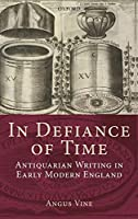In Defiance of Time: Antiquarian Writing in Early Modern England