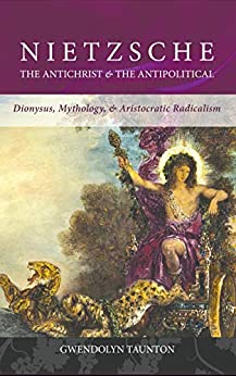 Nietzsche: The Antichrist & the Antipolitical: Dionysus, Mythology, & Aristocratic Radicalism by [Gwendolyn Taunton]