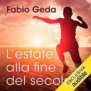 L'estate alla fine del secolo                   Di:                                                                                                                                 Fabio Geda                               Letto da:                                                                                                                                 Pierpaolo De Mejo,                                                                                        Alberto Rossatti                      Durata:  10 ore e 49 min     62 recensioni     Totali 4,7