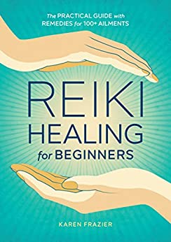 Reiki Healing for Beginners: The Practical Guide with Remedies for 100+ Ailments by [Karen Frazier]