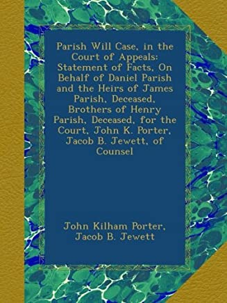 Parish Will Case, in the Court of Appeals: Statement of Facts, On Behalf of Daniel Parish and the Heirs of James Parish, Deceased, Brothers of Henry ... John K. Porter, Jacob B. Jewett, of Counsel
