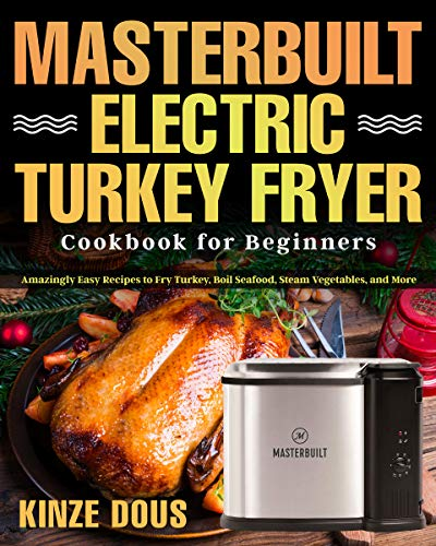 Masterbuilt Electric Turkey Fryer Cookbook for Beginners: Amazingly Easy Recipes to Fry Turkey, Boil Seafood, Steam Vegetables, and More