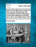 Case of The Bishop of London in Two Causes Respecting The Licensing A Lecturer; Extracted From East's Reports for Easter Term 1811, and Hilary Term 1812