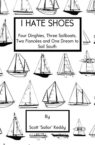 I Hate Shoes: Four Dinghies, Three Sailboats, Two Fiancees and One Dream to Sail South