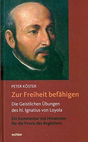 Zur Freiheit befähigen: Die Geistlichen Übungen des hl. Ignatius von Loyola. Ein Kommentar mit Hinweisen für die Praxis des Begleitens.