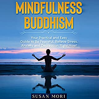 Mindfulness Buddhism     Your Practical and Easy Guide to Be Peaceful, Relieve Stress, Anxiety and Depression Right Now!              By:                                                                                                                                 Susan Mori                               Narrated by:                                                                                                                                 Sarah DaMetz                      Length: 1 hr and 54 mins     12 ratings     Overall 4.8