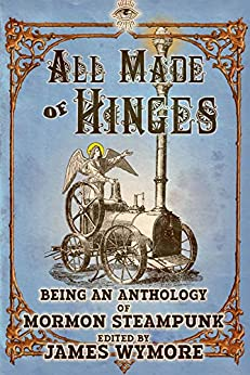 All Made of Hinges (A Mormon Steampunk Anthology Book 1) by [D. J. Butler, John M. Olsen, Lee Allred, Scott Tarbet, Jay Barnson, Joe Monson, Steven Peck, John D. Payne, Amanda Hamblin, James Wymore]