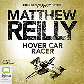 Hover Car Racer                   By:                                                                                                                                 Matthew Reilly                               Narrated by:                                                                                                                                 Sean Mangan                      Length: 10 hrs and 25 mins     84 ratings     Overall 4.7