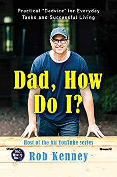 """Dad, How Do I?: Practical """"Dadvice"""" for Everyday Tasks and Successful Living (English Edition) par [Rob Kenney]"""