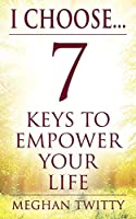 I Choose... 7 Keys to Empower Your Life