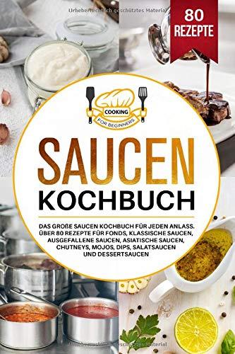 Saucen Kochbuch: Das große Saucen Kochbuch für jeden Anlass. Über 80 Rezepte für Fonds, klassische Saucen, ausgefallene Saucen, asiatische Saucen, Chutneys, Mojos, Dips, Salatsaucen und Dessertsaucen.