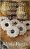 El pequeño libro de repostería para galletas francesas: Fórmulas para todos los gustos y preocupaciones. Delicioso, sin complicaciones y rápido
