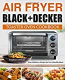 Air Fryer Black+Decker Toaster Oven Cookbook: Easy & Delicious Recipes For Fast & Healthy Meals