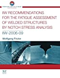 IIW Recommendations for the Fatigue Assessment of Welded Structures By Notch Stress Analysis: IIW-2006-09 (Woodhead Publishing Series in Welding and Other Joining Technologies) - W. Fricke