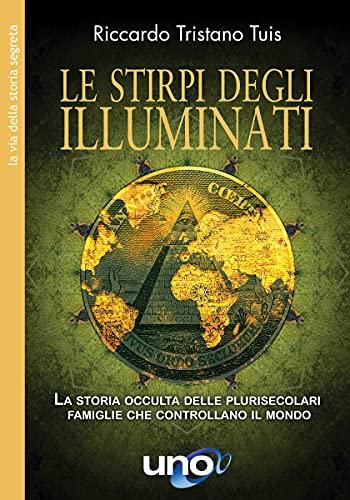 Le stirpi degli Illuminati: La storia occulta delle plurisecolari famiglie che controllano il mondo (La Via della Storia Segreta)