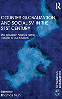 Counter-Globalization and Socialism in the 21st Century: The Bolivarian Alliance for the Peoples of Our America (Rethinking Globalizations)