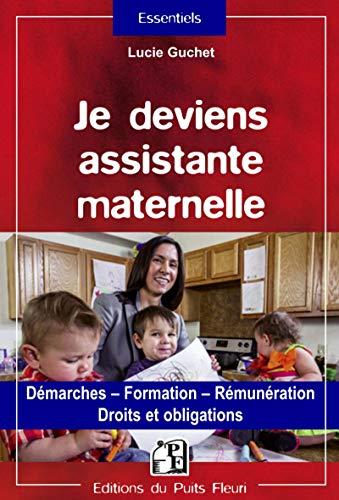 Je deviens assistante maternelle: Démarches - Formation - Rémunération - Droits et obligations.
