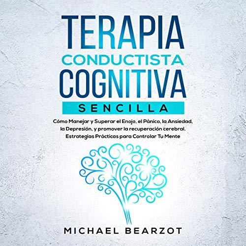 Terapia Conductista Cognitiva Sencilla: Cómo Manejar y Superar el Enojo, el Pánico, la Ansiedad, la Depresión, y promover la recuperación cerebral. Estrategias prácticas para Controlar Tu Mente