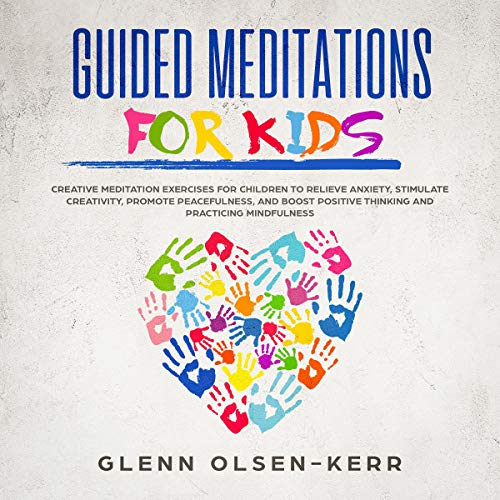 Guided Meditations for Kids: Creative Meditation Exercises for Children to Relieve Anxiety, Stimulate Creativity, Promote Peacefulness, and Boost Positive Thinking, and Practicing Mindfulness  By  cover art