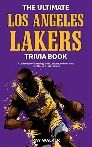 The Ultimate Los Angeles Lakers Trivia Book: A Collection of Amazing Trivia Quizzes and Fun Facts for Die-Hard L.A. Lakers Fans!