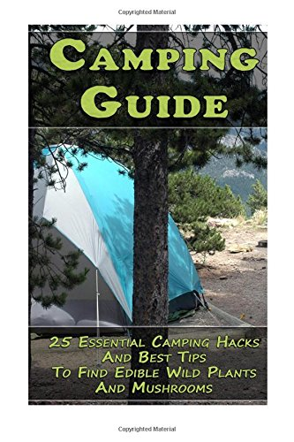 Camping Guide: 25 Essential Camping Hacks And Best Tips To Find Edible Wild Plants And Mushrooms: (Outdoor Survival Guide, Camping For Beginners, Edible Wild Plants)