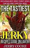 The Tastiest Jerky Recipes On Earth: Includes Beef Jerky, Chicken Jerky, Turkey Jerky and Fish Jerky