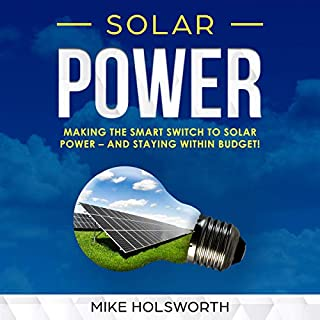 Solar Power     Making the Smart Switch to Solar Power - and Staying Within Budget!              By:                                                                                                                                 Mike Holsworth                               Narrated by:                                                                                                                                 Joshua McLean                      Length: 59 mins     27 ratings     Overall 4.9