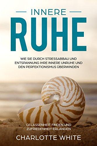 Innere Ruhe: Wie Sie durch Stressabbau und Entspannung Ihre innere Ruhe finden und den Perfektionismus überwinden: Gelassenheit finden und Zufriedenheit erlangen