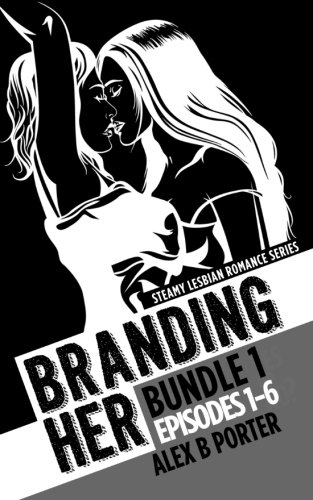 Compare Textbook Prices for Branding Her : Bundle 1 Episodes 1-6: Steamy lesbian romance series: Steamy lesbian romance series BRANDING HER : Steamy Lesbian Romance Series Combined Edition ISBN 9781522991052 by Porter, Alex B