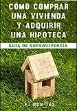CÓMO COMPRAR UNA VIVIENDA Y ADQUIRIR UNA HIPOTECA: Guía de Supervivencia