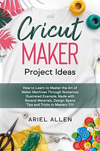 Compare Textbook Prices for CRICUT MAKER Project Ideas: How to Learn to Master the Art of Maker Machines Through Numerous Illustrated Example, Made with Several Materials, Design Space Tips and Tricks to Mastery DIY  ISBN 9798614959296 by Allen, Ariel