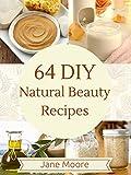 64 DIY Natural Beauty Recipes: How to Make Amazing Homemade Skin Care Recipes,  Essential Oils, Body...