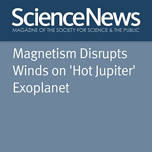 Magnetism Disrupts Winds on 'Hot Jupiter' Exoplanet audiobook cover art
