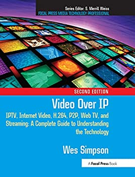 Video Over IP Second Edition  IPTV Internet Video H.264 P2P Web TV and Streaming  A Complete Guide to Understanding the Technology  Focal Press Media Technology Professional Series