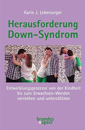 Herausforderung Down-Syndrom: Entwicklungsprozesse von der Kindheit bis zum Erwachsen-Werden verstehen und unterstützen