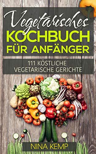 Vegetarisches Kochbuch für Anfänger: 111 Köstliche vegetarische Gerichte