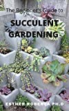 The  Beginner's Guide to Succulent Gardening: Comprehensive Guide And Step-by-Step  to Growing Beautiful & Long-Lasting Succulents