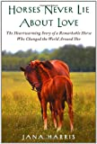 Image of Horses Never Lie about Love: The Heartwarming Story of a Remarkable Horse Who Changed the World Around Her