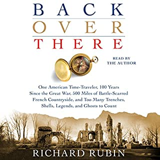 Back Over There     One American Time-Traveler, 100 Years Since the Great War, 500 Miles of Battle-Scarred French Countryside, and Too Many Trenches, Shells, Legends and Ghosts to Count              By:                                                                                                                                 Richard Rubin                               Narrated by:                                                                                                                                 Richard Rubin                      Length: 13 hrs and 2 mins     25 ratings     Overall 4.9
