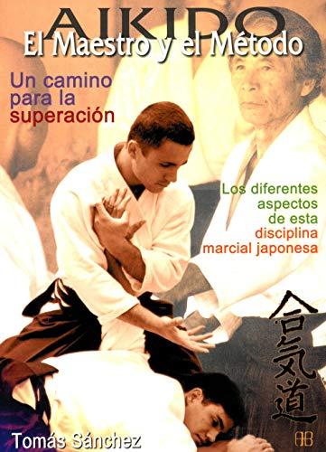 Aikido. El maestro y el método. Un camino para la superación: Los diferentes aspectos de esta disciplina marcial japonesa (Deportes y artes marciales)