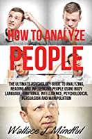 How to Analyze People: The Ultimate Psychology Guide to Analyzing, Reading and Influencing People Using Body Language, Emotional Intelligence, Psychological Persuasion and Manipulation