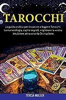 Tarocchi: La guida pratica per imparare a leggere Tarocchi. La numerologia, capire segreti, migliorare la vostra intuizione attraverso la Divinazione