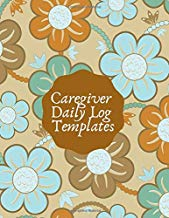 "Caregiver Daily Log Templates: Essential Daily Home Aide Record Notebook Log for Keeping Track of Day to Day Health and General Wellness, Personal ... 8.5""x11"" with 120 pages. (Daily Care Logbook)"