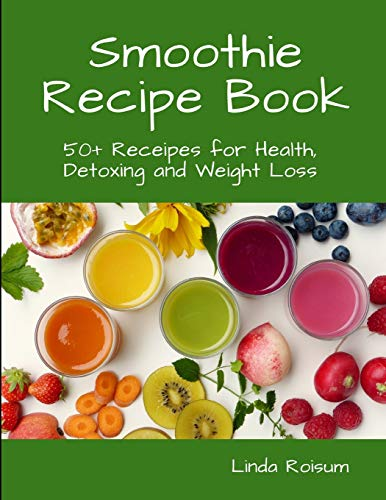 Smoothie Recipe Book: 50+ Receipes for Health, Detoxing and Weight Loss