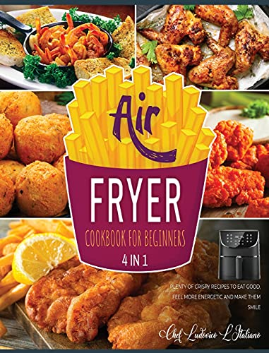 Air Fryer Cookbook for Beginners [4 Books in 1]: Plenty of Crispy Recipes to Eat Good, Feel More Energetic and Make Them Smile