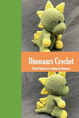 Dinosaurs Crochet: Playful Patterns for Crafting for Beginners: Dinosaurs Amigurumi Patterns