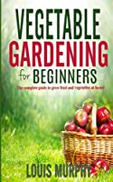 Vegetable Gardening for Beginners: The complete guide to grow fruit and vegetables at home!